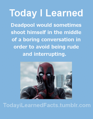 todayilearnedfacts: Follow TodayiLearnedFacts for more Daily Facts!: Today I Learned  Deadpool would sometimes  shoot himself in the middle  of a boring conversation in  order to avoid being rude  and interrupting  TodaviLearned Facts.tumblr.com todayilearnedfacts: Follow TodayiLearnedFacts for more Daily Facts!