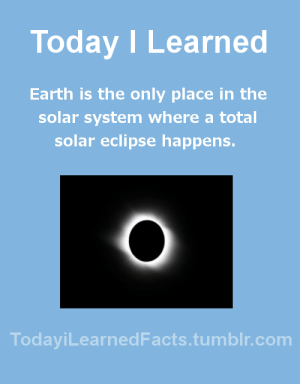 todayilearnedfacts:  Follow TodayiLearnedFacts for more Daily Facts!Source: Today I Learned  Earth is the only place in the  solar system where a total  solar eclipse happens.  TodaviLearned Facts.tumblr.com todayilearnedfacts:  Follow TodayiLearnedFacts for more Daily Facts!Source