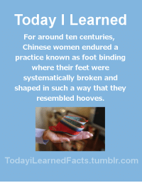 todayilearnedfacts: Follow TodayiLearnedFacts for more Daily Facts! Source : Today I Learned  For around ten centuries  Chinese women endured a  practice known as foot binding  where their feet were  systematically broken and  shaped in such a way that they  resembled hooves.  TodaviLearned Facts.tumblr.com todayilearnedfacts: Follow TodayiLearnedFacts for more Daily Facts! Source