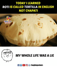 Life, Today, and English: TODAY I LEARNED  ROTI IS CALLED TORTILLA IN ENGLISH  NOT CHAPATI  LAUGHING  ow時  MY WHOLE LIFE WAS A LIE