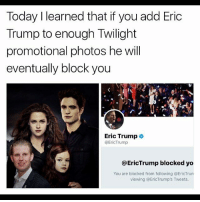 Eric Trump, Memes, and Yo: Today I learned that if you add Eric  Trump to enough Twilight  promotional photos he will  eventually block you  Eric Trump  @EricTrump  @EricTrump blocked yo  You are blocked from following @EricTru  viewing @EricTrump's Tweets. @Regrann from @superlongmemeaccountusername -