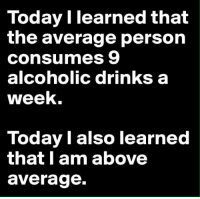 Drinking, Memes, and Alcohol: Today I learned that  the average person  consumes 9  alcoholic drinks a  week.  Today I also learned  that I am above  average.