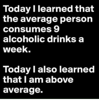 Memes, Alcohol, and Tag Someone: Today I learned that  the average person  consumes 9  alcoholic drinks a  week.  Today I also learned  that I am above  average. tag someone - ur friends