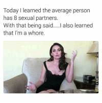 😕😕😕😕: Today I learned the average person  has 8 sexual partners.  With that being said....I also learned  that I'm a whore. 😕😕😕😕