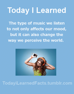 todayilearnedfacts: Follow TodayiLearnedFacts for more Daily Facts! Source : Today I Learned  The type of music we listen  to not only affects our mood,  but it can also change the  way we perceive the world.  TodaviLearned Facts.tumblr.com todayilearnedfacts: Follow TodayiLearnedFacts for more Daily Facts! Source