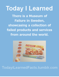 Beef, Facts, and Tumblr: Today I Learned  There is a Museum of  Failure in Sweden,  showcasing a collection of  failed products and services  from around the world.  Beef  DekeLasagne  462  TodaviLearned Facts.tumblr.com todayilearnedfacts: Follow TodayiLearnedFacts for more Daily Facts! Source