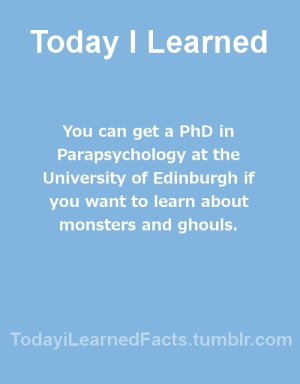 todayilearnedfacts: Follow TodayiLearnedFacts for more Daily Facts! Source : Today I Learned  You can get a PhD in  Parapsychology at the  University of Edinburgh if  you want to learn about  monsters and ghouls.  TodaviLearned Facts.tumblr.com todayilearnedfacts: Follow TodayiLearnedFacts for more Daily Facts! Source
