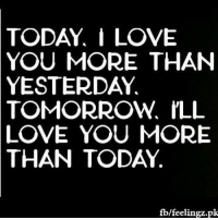 i love you more: TODAY,  I LOVE  YOU MORE THAN  YESTERDAY  TOMORROW,  ILL  LOVE YOU MORE  THAN  TODAY  fb/feelingz.pk
