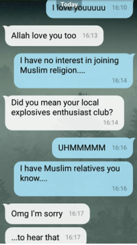 Club, Love, and Muslim: Today  I love you  uuuu 16:10  Allah love you too 16:13  I have no interest in joining  Muslim religion....  16:14  Did you mean your local  explosives enthusiast club?  16:14  UHMMMMM 16:16  I have Muslim relatives you  know...  16:16  Omg I'm sorry 16:17  ...to hear that 16:17 Omg I'm sorry..