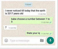 Facepalm, Memes, and Earth: TODAY  I never noticed till today that the earth  is 2017 years old  11:02 PM  babe choose a number between 1 to  11:03 PM  11:04 PM  thats your iq 11:04 PM  Type a message *facepalm*