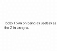 As Useless As, Useless As, and Plan: Today I plan on being as useless as  the G in lasagna. 💯