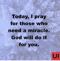 Today, I pray  for those who  need a miracle.  God will do it  for you.  UI  UCHENNA ILO