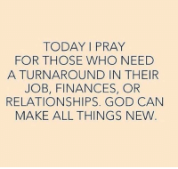Turnaround: TODAY I PRAY  FOR THOSE WHO NEED  A TURNAROUND IN THEIR  JOB, FINANCES, OR  RELATIONSHIPS. GOD CAN  MAKE ALL THINGS NEW