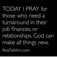 Turnaround: TODAY I PRAY for  those who need a  turnaround in their  job finances, on  relationships. God can  make all things new.  Real Talkkim.com