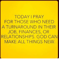 Finance, Memes, and 🤖: TODAY I PRAY  FOR THOSE WHO NEED  A TURNAROUND IN THEIR  JOB, FINANCES, OR  RELATIONSHIPS. GOD CAN  MAKE ALL THINGS NEW