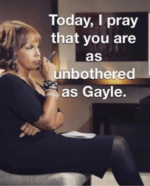 Memes, Today, and 🤖: Today, I pray  that you are  as  unbothered  as Gayle. 😂😂😂 #repost