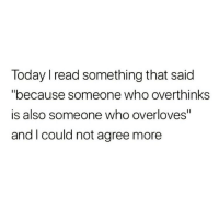 "Today, Who, and Read: Today I read something that said  ""because someone who overthinkss  is also someone who overloves""  and I could not agree more"