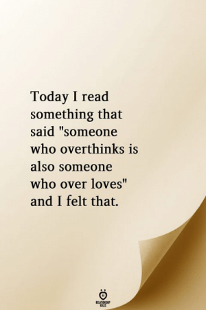 "Readed: Today I read  something that  said ""someone  who overthinks is  also Someone  who over loves""  and I felt that.  RELATIONGHIP"