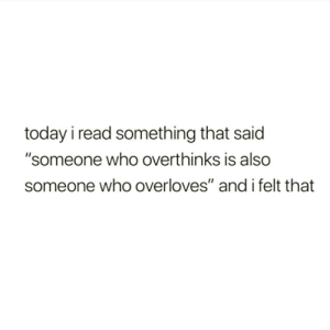 "Memes, Today, and 🤖: today i read something that said  ""someone who overthinks is also  someone who overloves"" and i felt that https://t.co/rwNfy8KKoe"