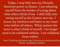 """Crown on! #thequeencode: Today, I step fully into my Divinely  feminine power as  Queen. I am releasing  myself from the burden of caring about  what others think of me. I shift fully into  seeing myself as the Creator sees me. I  honor my intuition and listen to my inner  voice before all others. What matters the  most is what I think of myself. I no longer  need to be validated without. I am validated  from within.  from """"Unlocking the Queen Code: Divine Keys to Reclaiming Your  Throne."""" by Molesey Crawford Crown on! #thequeencode"""