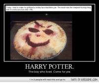 - Oliver.: Today, I tried to make my girlfriend a smiley face blackberry pie, The result was the creepiest fucking thing  ever to come out of an oven. FML  HARRY POTTER.  The boy who lived. Come for pie.  1 in 3 people will read this and go to  TASTE OFAWESOME.COM - Oliver.