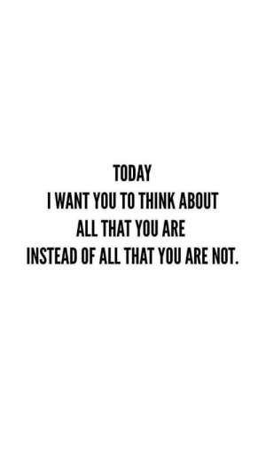 Today, All That, and Think: TODAY  I WANT YOU TO THINK ABOUT  ALL THAT YOU ARE  INSTEAD OF ALL THAT YOU ARE NOT