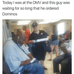 Ordered: Today I was at the DMV and this guy was  waiting for so long that he ordered  Dominos