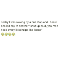 """NOOOOOO I was screaming that's f*kin jokessssss I was dying. I know it's walking* don't correct me pls I just corrected myself: Today I was waking by a bus stop and l heard  one kid say to another """"shut up blud, you man  need every little helps like Tesco"""" NOOOOOO I was screaming that's f*kin jokessssss I was dying. I know it's walking* don't correct me pls I just corrected myself"""