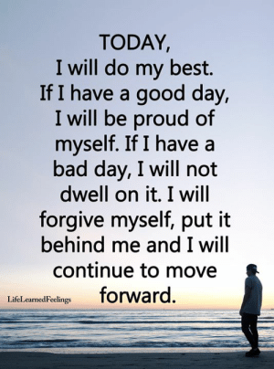 Bad, Bad Day, and Memes: TODAY,  I will do my best.  If I have a good day,  I will be proud of  myself. If I have a  bad day, I will not  dwell on it. I will  forgive myself, put it  behind me and I will  continue to move  forward.  LifeLearnedFeelings