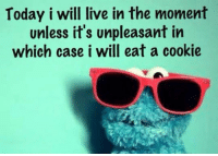 Live, Today, and Cookie: Today i will live in the moment  unless it's unpleasant in  which case i will eat a cookie <p>Live In The Moment.</p>