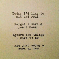 Today, Job, and Read: Today I'd like to  sit and read  Forget I have a  job I need  Ignore the things  I have to do  And just enjoy a  ไอ00k or two