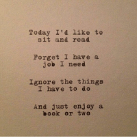 Book, Today, and Job: Today I'd like to  sit and read  Forget I have a  job I need  Ignore the things  I have to d o  And just enjoy a  book or two