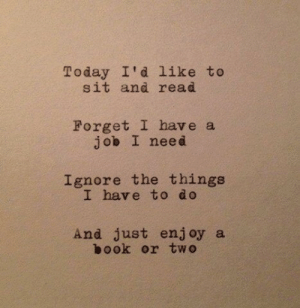 Today, Job, and Read: Today I'd like to  sit and read  Forget I have a  job I need  Ignore the things  I have to do  And just enjoy a  ook or two