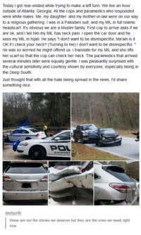Dank, 🤖, and Car: Today Igot rear-ended while trying to make a left turn. We live an hour  outside of Atlanta, Georgia. All the cops and paramedics who responded  were white males. Me, my daughter, and my mother-in-law were on our way  to a religious gathering. I was in a Pakistani suit, and my MIL in full lslamic  headscarf. It's obvious we are a Muslim family. First cop to arrive asks if we  are ok, and I tell him my MIL has neck pain. Iopen the car door and he  sees my MIL in hijab. He says 1 don't want to be disrespectful, Ma'am is it  OK ificheck your neck? (Turning to me) Idon't want to be disrespectful.  He was so worried he might offend us. Itranslate for my MIL and she lifts  her scarf so that the cop can check her neck. The paramedics that arrived  several minutes later were equally gentle. I was pleasantly surprised with  the cultural sensitivity and courtesy shown by everyone, especially being in  the Deep South.  Just thought that with all the hate being spread in the news. I'd share  something nice.  BOL  idiotsonfb  these are not the stories we deserve but they are the ones we need right This is actually amazing