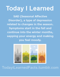 Energy, Facts, and Fall: Today ILearned  SAD (Seasonal Affective  Disorder), a type of depression  related to changes in the season.  Symptoms start in the fall and  continue into the winter months  sapping your energy and making  you feel moody  odayiLearnedFacts.tumblr.com todayilearnedfacts: Follow TodayiLearnedFacts for more Daily Facts! Source