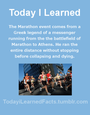 todayilearnedfacts: Source Follow TodayiLearnedFacts for more Daily Facts! : Today ILearned  The Marathon event comes from a  Greek legend of a messenger  running from the the battlefield of  Marathon to Athens. He ran the  entire distance without stopping  before collapsing and dying.  TodaviLearnedFacts.tumblr.com todayilearnedfacts: Source Follow TodayiLearnedFacts for more Daily Facts!
