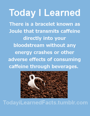 Energy, Facts, and Life: Today ILearned  There is a bracelet known as  Joule that transmits caffeine  directly into your  bloodstream without any  energy crashes or other  adverse effects of consuming  caffeine through beverages.  TodayiLearnedFacts.tumblr.com todayilearnedfacts: Follow TodayiLearnedFacts for more Daily Facts! Source