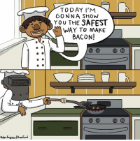 Memes, Bacon, and 🤖: TODAY I'M  GONNA SHOW  YOU THE SAFEST  WAY TO MAKE  BACON!  0 0 0 0  0 0 0 0 Stay safe out there!