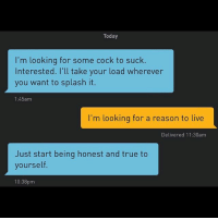 True, Grindr, and Live: Today  I'm looking for some cock to suck.  Interested. I'll take your load wherever  you want to splash it.  1:45am  I'm looking for a reason to live  Delivered 11:30am  Just start being honest and true to  yourself.  10:38pm Grindr is cheaper than therapy (@no.ster)