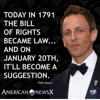 Memes, 🤖, and Seth Meyers: TODAY IN 1791  THE BILL  OF RIGHTS  BECAME LAW.  AND ON  JANUARY 20TH  IT'LL BECOME A  SUGGESTION.  -Seth Meyers  AMERICAN NEWSX Sadly, he's right. [JC]