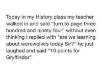 """Brilliant xD Clove Is My Four Leaf Clover - I Am Dauntless: Today in my History class my teacher  walked in and said """"turn to page three  hundred and ninety four"""" without even  thinking replied with """"are we learning  about werewolves today Sir?"""" he just  laughed and said """"10 points for  Gryffindor"""" Brilliant xD Clove Is My Four Leaf Clover - I Am Dauntless"""