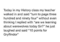 """~Dobby: Today in my History class my teacher  walked in and said """"turn to page three  hundred and ninety four"""" without even  thinking replied with """"are we learning  about werewolves today Sir?"""" he just  laughed and said """"10 points for  Gryffindor"""" ~Dobby"""