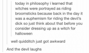 Today in philosophy class…omg-humor.tumblr.com: today in philosophy i learned that  witches were portrayed as riding  broomsticks because back in the day it  was a euphemism for riding the devil's  dick so just think about that before you  consider dressing up as a witch for  halloween  well quidditch just got awkward  And the devil laughs Today in philosophy class…omg-humor.tumblr.com