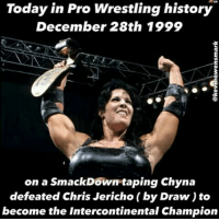 9th Wonder of the World..: Today in Pro Wrestling history  December 28th 1999  on a SmackDown taping Chyna  defeated Chris Jericho by Draw) to  become the Intercontinental Champion 9th Wonder of the World..
