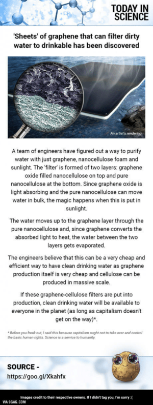 9gag, Drinking, and Sorry: TODAY IN  SCIENCE  Sheets' of graphene that can filter dirty  water to drinkable has been discovered  An artist's rendering  A team of engineers have figured out a way to purify  water with just graphene, nanocellulose foam and  sunlight. The 'filter' is formed of two layers: graphene  oxide filled nanocellulose on top and pure  nanocellulose at the bottom. Since graphene oxide is  light absorbing and the pure nanocellulose can move  water in bulk, the magic happens when this is put in  sunlight.  The water moves up to the graphene layer through the  pure nanocellulose and, since graphene converts the  absorbed light to heat, the water between the two  layers gets evaporated  The engineers believe that this can be a very cheap and  efficient way to have clean drinking water as graphene  production itself is very cheap and cellulose can be  produced in massive scale  If these graphene-cellulose filters are put into  production, clean drinking water will be available to  everyone in the planet (as long as capitalism doesn't  get on the way)*  Before you freak out, I said this because capitalism ought not to take over and control  the basic human rights, Science is a service to humanity  SOURCE  https://goo.gl/Xkahfx  Images credit to their respective owners. If I didn't tag you, I'm sorry:  VIA 9GAG.COM Cheap graphene water purifier