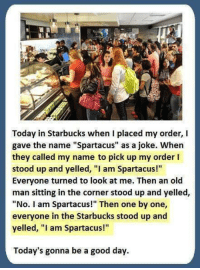 "Old Man, Starbucks, and Good: Today in Starbucks when I placed my order, I  gave the name ""Spartacus"" as a joke. When  they called my name to pick up my order I  stood up and yelled, ""I am Spartacus!""  Everyone turned to look at me. Then an old  man sitting in the corner stood up and yelled,  ""No. I am Spartacus!"" Then one by one,  everyone in the Starbucks stood up and  yelled, ""l am Spartacus!""  Today's gonna be a good day. Haha creative"