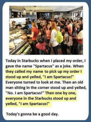 "Haha creative: Today in Starbucks when I placed my order, I  gave the name ""Spartacus"" as a joke. When  they called my name to pick up my order I  stood up and yelled, ""I am Spartacus!""  Everyone turned to look at me. Then an old  man sitting in the corner stood up and yelled,  ""No. I am Spartacus!"" Then one by one,  everyone in the Starbucks stood up and  yelled, ""l am Spartacus!""  Today's gonna be a good day. Haha creative"