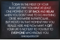 relax: TODAY IN THE MIDST OF YOUR  BUSY LIFE, MAY YOU HAVE AT LEAST  ONE MOMENT TO SIT BACK AND RELAX  WHEN YOU DONT HAVE TO DO ANYTHING  OR BE ANYWHERE IN PARTICULAR.  BUT MOSTLY IN THAT MOMENT MAY YOU  REALIZE HERE AND NOW WHAT A GIFT  EVERYONE WHO KNOWS YOU  SEARCHQUOTESCOM