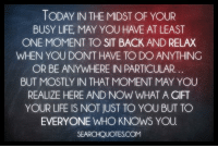 relax: TODAY IN THE MIDST OF YOUR  BUSY LIFE, MAY YOU HAVE AT LEAST  ONE MOMENT TO SIT BACK AND RELAX  WHEN YOU DON'T HAVE TODO ANYTHING  OR BE ANYWHERE IN PARTICULAR.  BUT MOSTLY IN THAT MOMENT MAY YOU  REALIZE HERE AND NOW WHAT A GIFT  YOUR LIFE IS NOT JUST TO YOU BUT TO  EVERYONE WHO KNOWS YOU  SEARCHQUOTESCOM