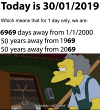 Today, Old, and Friend: Today is 30/01/2019  Which means that for 1 day only, we are:  6969 days away from 1/1/2000  50 years away from 1969  50 years away from 2069  Not today old friend Not today.